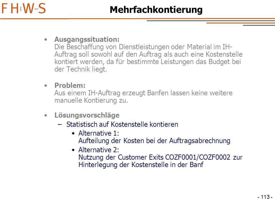 - 113 - Mehrfachkontierung Ausgangssituation: Die Beschaffung von Dienstleistungen oder Material im IH- Auftrag soll sowohl auf den Auftrag als auch eine Kostenstelle kontiert werden, da für bestimmte Leistungen das Budget bei der Technik liegt.
