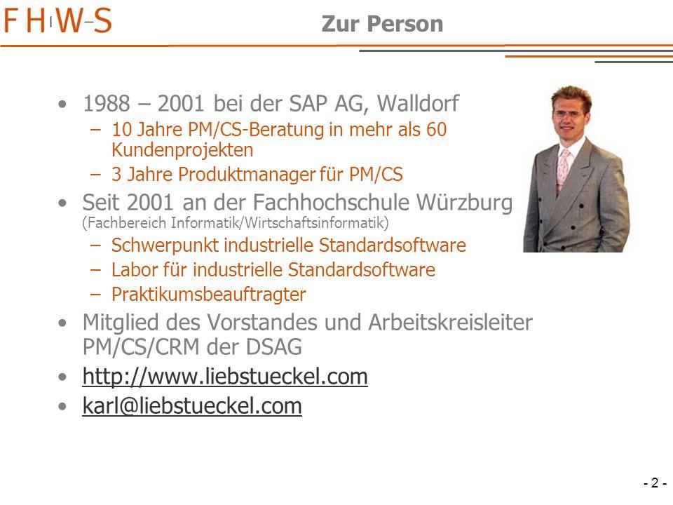 - 2 - Zur Person 1988 – 2001 bei der SAP AG, Walldorf –10 Jahre PM/CS-Beratung in mehr als 60 Kundenprojekten –3 Jahre Produktmanager für PM/CS Seit 2001 an der Fachhochschule Würzburg (Fachbereich Informatik/Wirtschaftsinformatik) –Schwerpunkt industrielle Standardsoftware –Labor für industrielle Standardsoftware –Praktikumsbeauftragter Mitglied des Vorstandes und Arbeitskreisleiter PM/CS/CRM der DSAG http://www.liebstueckel.com karl@liebstueckel.com