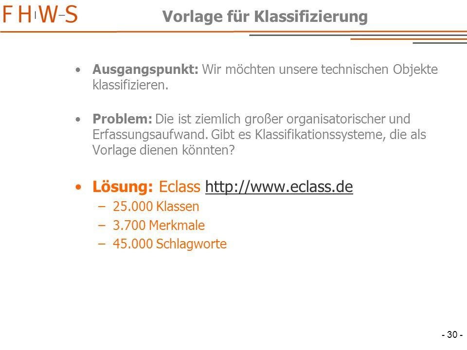 - 30 - Vorlage für Klassifizierung Ausgangspunkt: Wir möchten unsere technischen Objekte klassifizieren.