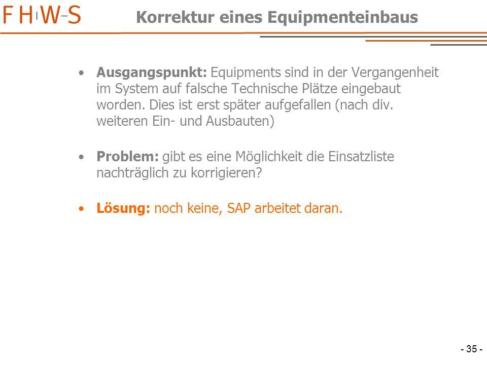 - 35 - Korrektur eines Equipmenteinbaus Ausgangspunkt: Equipments sind in der Vergangenheit im System auf falsche Technische Plätze eingebaut worden.