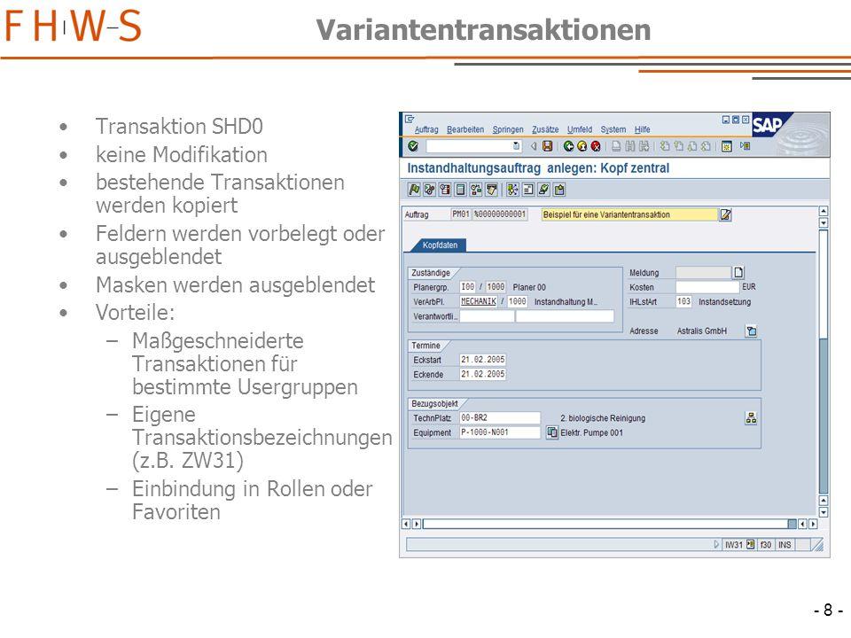 - 8 - Variantentransaktionen Transaktion SHD0 keine Modifikation bestehende Transaktionen werden kopiert Feldern werden vorbelegt oder ausgeblendet Masken werden ausgeblendet Vorteile: –Maßgeschneiderte Transaktionen für bestimmte Usergruppen –Eigene Transaktionsbezeichnungen (z.B.