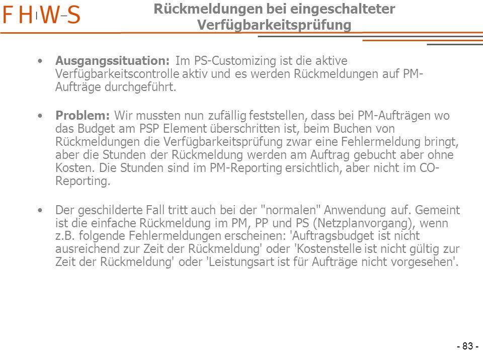 - 83 - Rückmeldungen bei eingeschalteter Verfügbarkeitsprüfung Ausgangssituation: Im PS-Customizing ist die aktive Verfügbarkeitscontrolle aktiv und es werden Rückmeldungen auf PM- Aufträge durchgeführt.