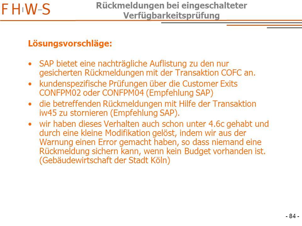 - 84 - Rückmeldungen bei eingeschalteter Verfügbarkeitsprüfung Lösungsvorschläge: SAP bietet eine nachträgliche Auflistung zu den nur gesicherten Rückmeldungen mit der Transaktion COFC an.