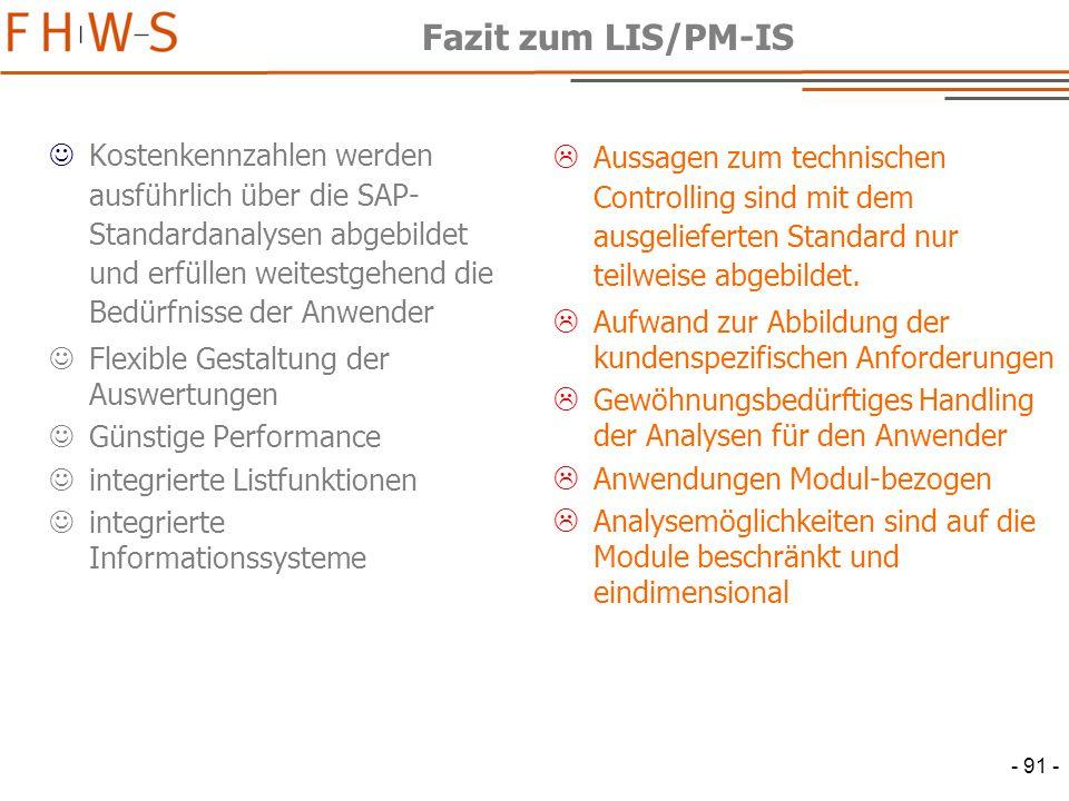 - 91 - Fazit zum LIS/PM-IS Kostenkennzahlen werden ausführlich über die SAP- Standardanalysen abgebildet und erfüllen weitestgehend die Bedürfnisse der Anwender Flexible Gestaltung der Auswertungen Günstige Performance integrierte Listfunktionen integrierte Informationssysteme  Aussagen zum technischen Controlling sind mit dem ausgelieferten Standard nur teilweise abgebildet.