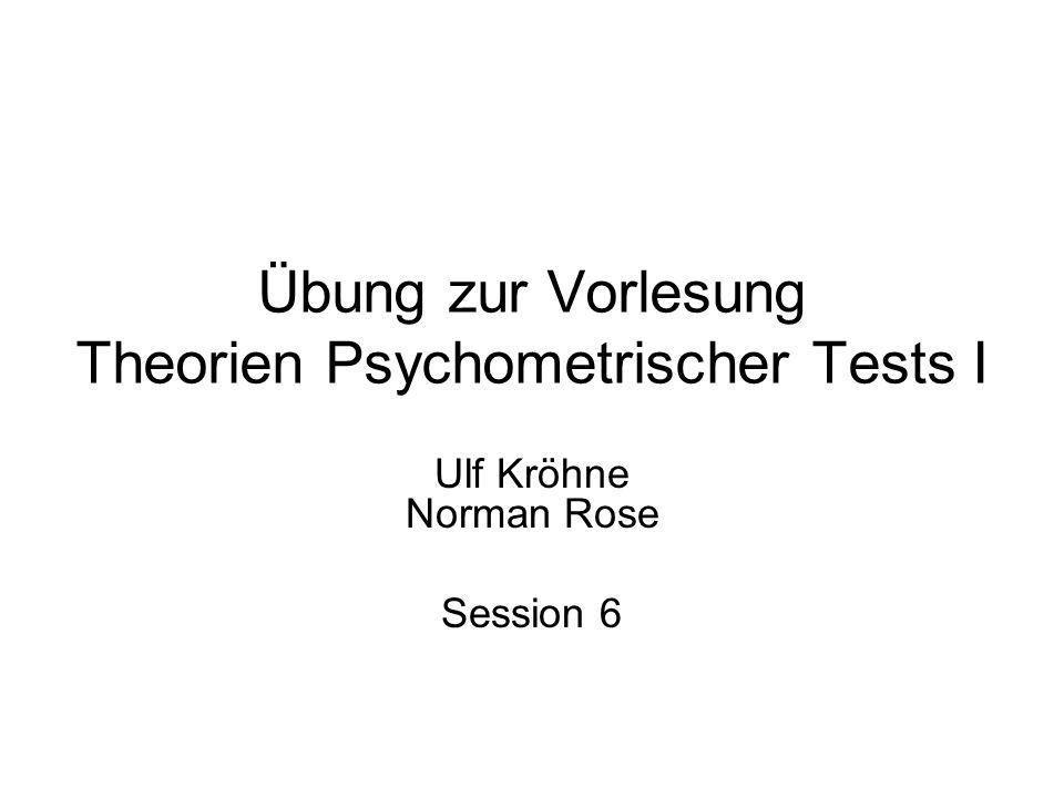Übung zur Vorlesung Theorien Psychometrischer Tests I Ulf Kröhne Norman Rose Session 6