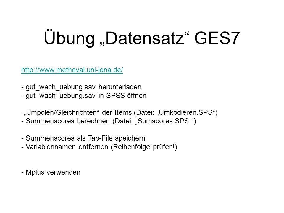 """Übung """"Datensatz GES7 http://www.metheval.uni-jena.de/ - gut_wach_uebung.sav herunterladen - gut_wach_uebung.sav in SPSS öffnen -""""Umpolen/Gleichrichten der Items (Datei: """"Umkodieren.SPS ) - Summenscores berechnen (Datei: """"Sumscores.SPS ) - Summenscores als Tab-File speichern - Variablennamen entfernen (Reihenfolge prüfen!) - Mplus verwenden"""
