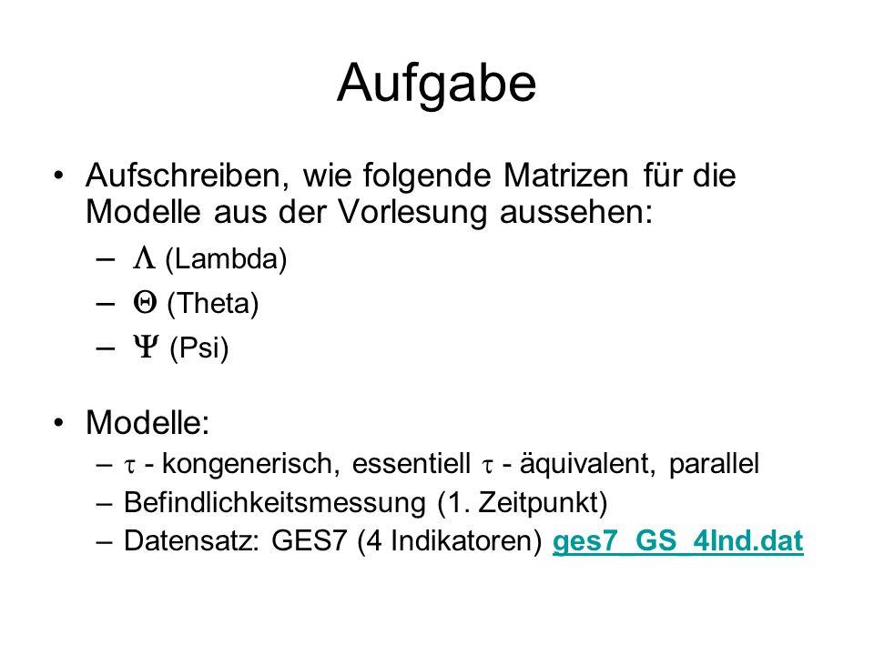 Aufgabe Aufschreiben, wie folgende Matrizen für die Modelle aus der Vorlesung aussehen: –  (Lambda) –  (Theta) –  (Psi) Modelle: –  - kongenerisch, essentiell  - äquivalent, parallel –Befindlichkeitsmessung (1.