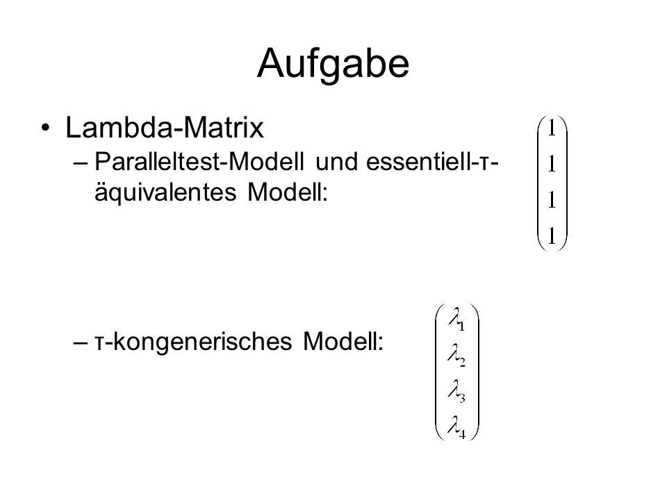 Aufgabe Lambda-Matrix –Paralleltest-Modell und essentiell-τ- äquivalentes Modell: –τ-kongenerisches Modell: