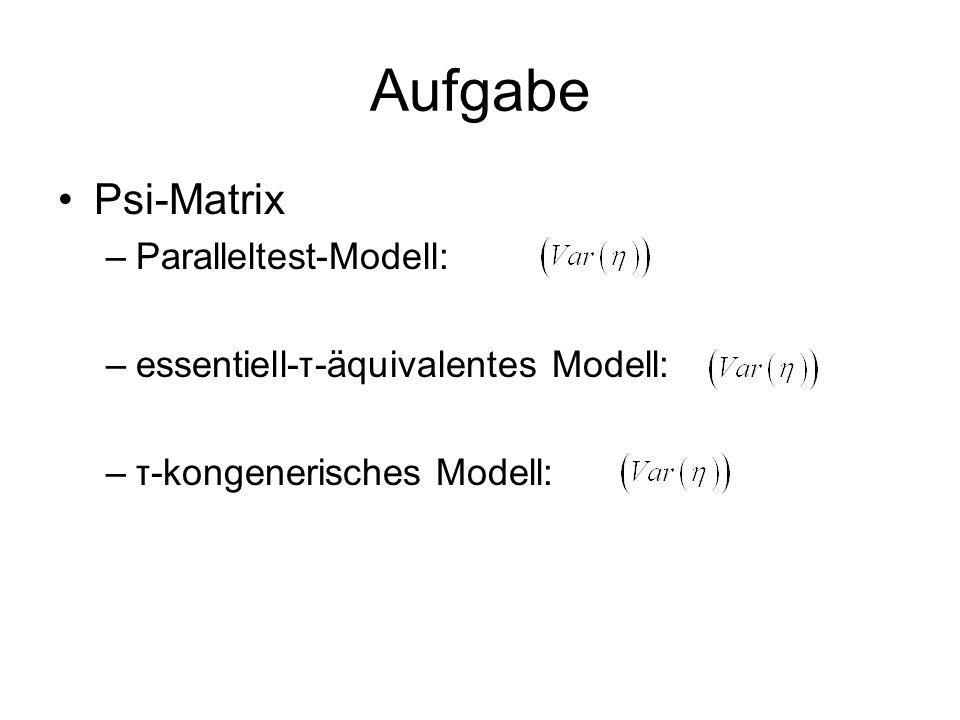 Aufgabe Psi-Matrix –Paralleltest-Modell: –essentiell-τ-äquivalentes Modell: –τ-kongenerisches Modell: