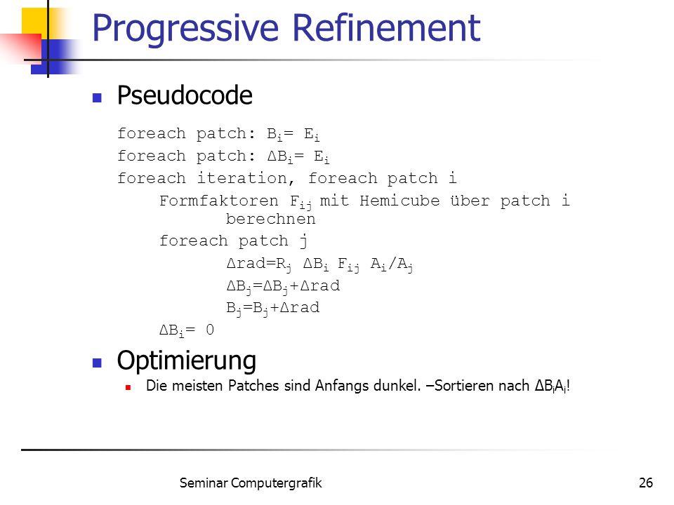 Seminar Computergrafik26 Progressive Refinement Pseudocode foreach patch: B i = E i foreach patch: ΔB i = E i foreach iteration, foreach patch i Formf
