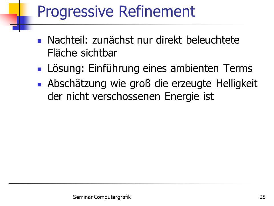Seminar Computergrafik28 Progressive Refinement Nachteil: zunächst nur direkt beleuchtete Fläche sichtbar Lösung: Einführung eines ambienten Terms Abs