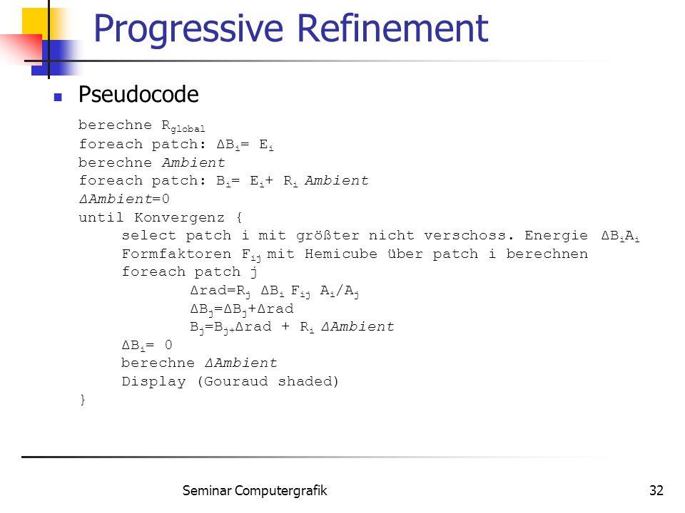 Seminar Computergrafik32 Progressive Refinement Pseudocode berechne R global foreach patch: ΔB i = E i berechne Ambient foreach patch: B i = E i + R i