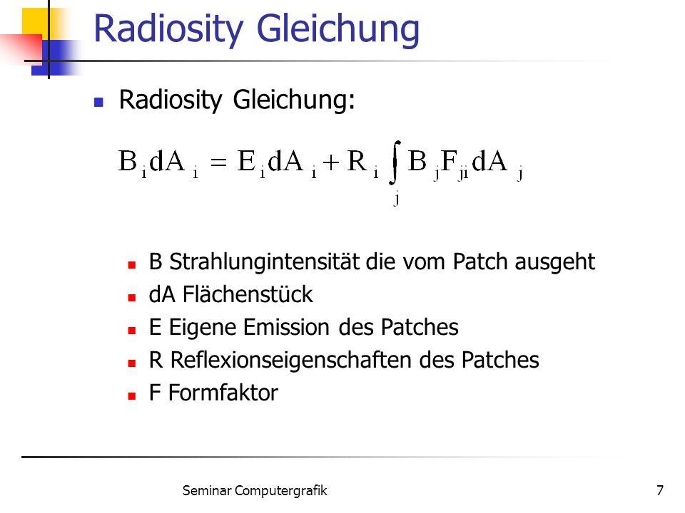 Seminar Computergrafik7 Radiosity Gleichung Radiosity Gleichung: B Strahlungintensität die vom Patch ausgeht dA Flächenstück E Eigene Emission des Pat