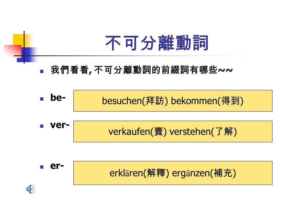 不可分離動詞 所以, 你們記住不可分離動詞的前綴詞了嗎 ? be- ver- er-