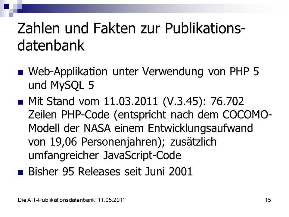 Die AIT-Publikationsdatenbank, 11.05.201115 Zahlen und Fakten zur Publikations- datenbank Web-Applikation unter Verwendung von PHP 5 und MySQL 5 Mit Stand vom 11.03.2011 (V.3.45): 76.702 Zeilen PHP-Code (entspricht nach dem COCOMO- Modell der NASA einem Entwicklungsaufwand von 19,06 Personenjahren); zusätzlich umfangreicher JavaScript-Code Bisher 95 Releases seit Juni 2001