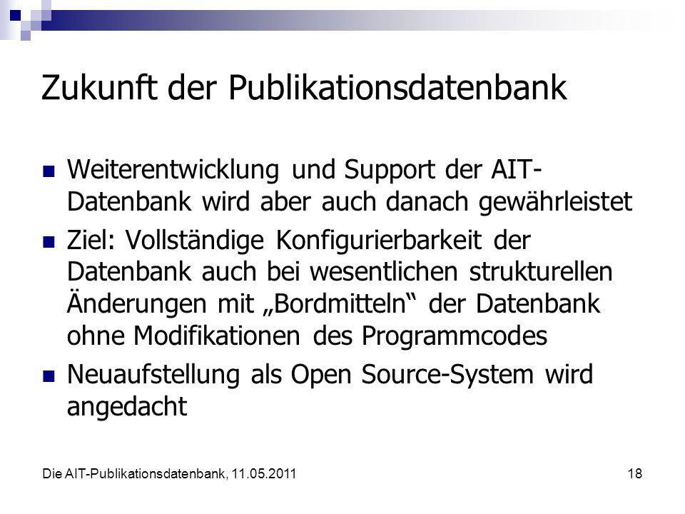 """Die AIT-Publikationsdatenbank, 11.05.201118 Zukunft der Publikationsdatenbank Weiterentwicklung und Support der AIT- Datenbank wird aber auch danach gewährleistet Ziel: Vollständige Konfigurierbarkeit der Datenbank auch bei wesentlichen strukturellen Änderungen mit """"Bordmitteln der Datenbank ohne Modifikationen des Programmcodes Neuaufstellung als Open Source-System wird angedacht"""