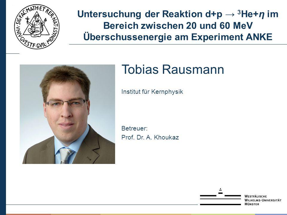 Untersuchung der Reaktion d+p → 3 He+η im Bereich zwischen 20 und 60 MeV Überschussenergie am Experiment ANKE Tobias Rausmann Institut für Kernphysik Betreuer: Prof.