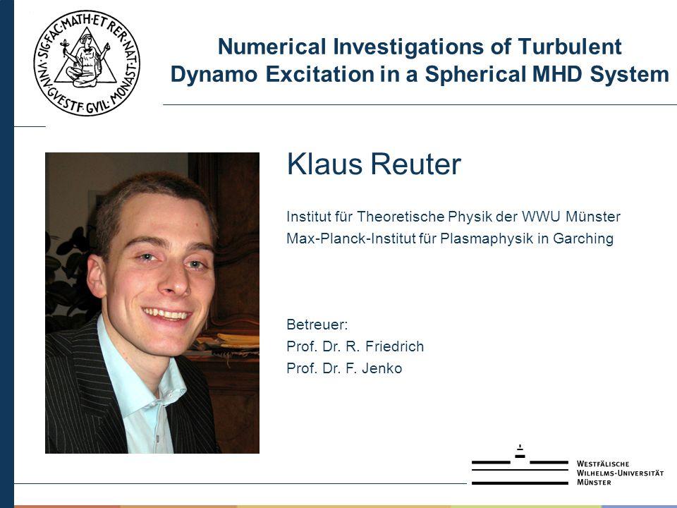 Numerical Investigations of Turbulent Dynamo Excitation in a Spherical MHD System Klaus Reuter Institut für Theoretische Physik der WWU Münster Max-Planck-Institut für Plasmaphysik in Garching Betreuer: Prof.