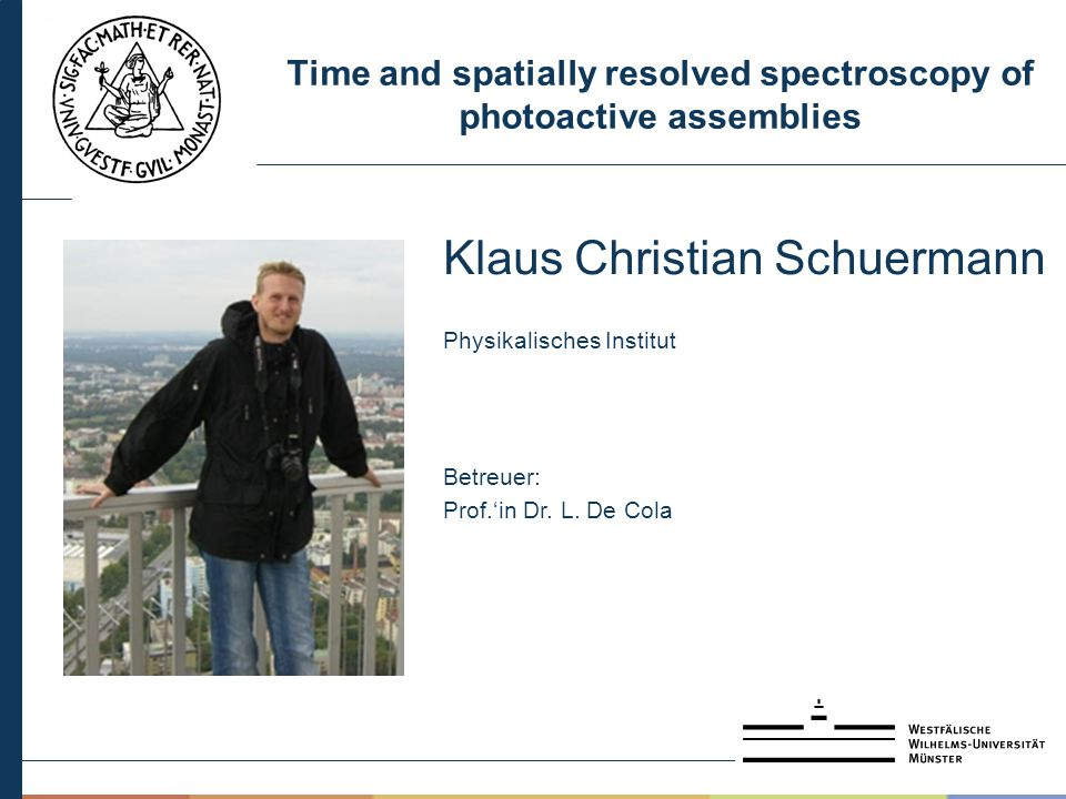 Time and spatially resolved spectroscopy of photoactive assemblies Klaus Christian Schuermann Physikalisches Institut Betreuer: Prof.'in Dr. L. De Col