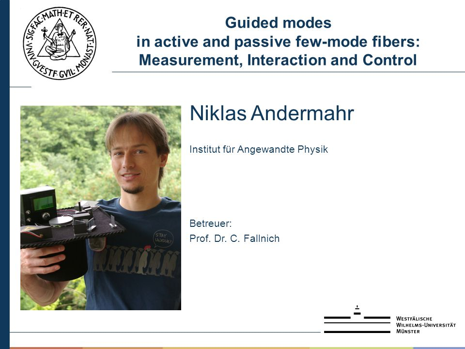 Guided modes in active and passive few-mode fibers: Measurement, Interaction and Control Niklas Andermahr Institut für Angewandte Physik Betreuer: Pro