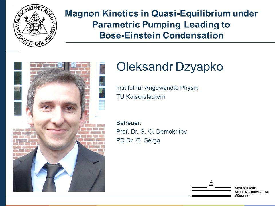 Magnon Kinetics in Quasi-Equilibrium under Parametric Pumping Leading to Bose-Einstein Condensation Oleksandr Dzyapko Institut für Angewandte Physik TU Kaiserslautern Betreuer: Prof.