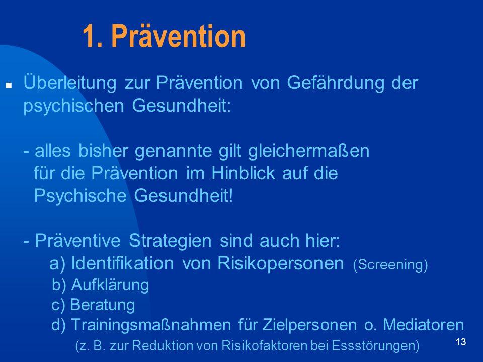 13 1. Prävention n Überleitung zur Prävention von Gefährdung der psychischen Gesundheit: - alles bisher genannte gilt gleichermaßen für die Prävention