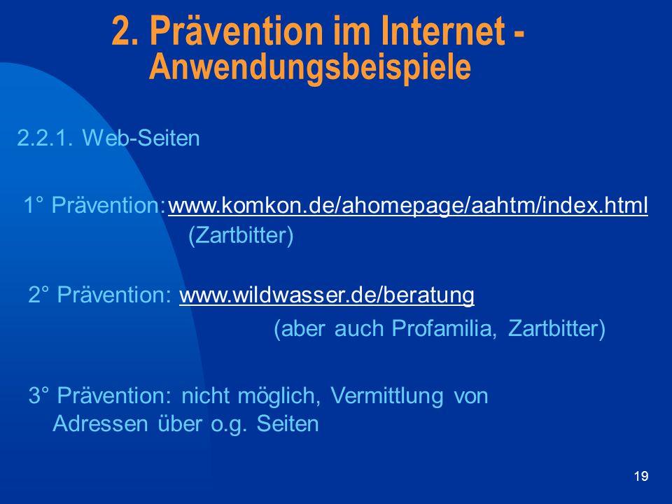 19 2. Prävention im Internet - Anwendungsbeispiele 2.2.1. Web-Seiten 1° Prävention:www.komkon.de/ahomepage/aahtm/index.html (Zartbitter) 2° Prävention