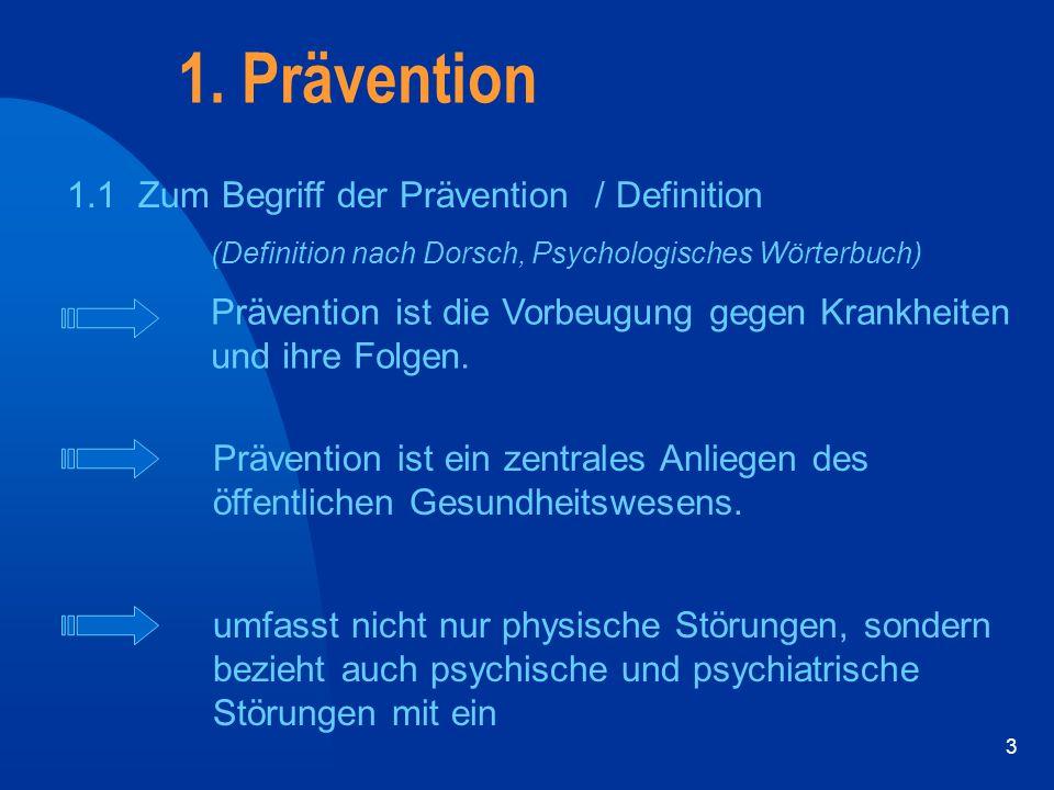 3 1.1 Zum Begriff der Prävention / Definition 1. Prävention Prävention ist die Vorbeugung gegen Krankheiten und ihre Folgen. Prävention ist ein zentra