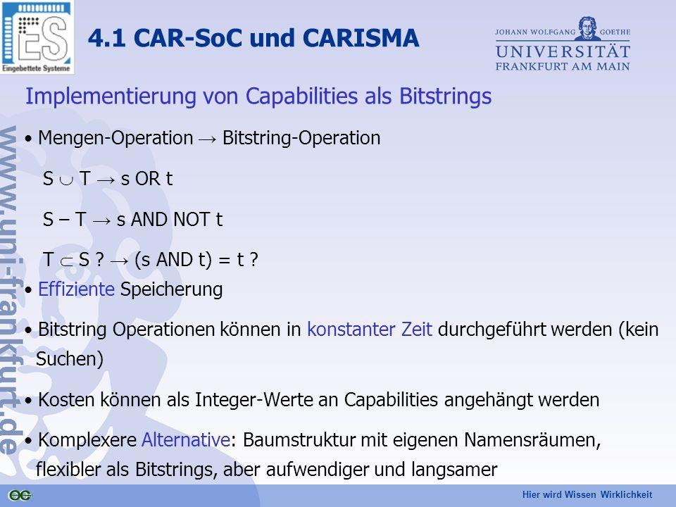 Hier wird Wissen Wirklichkeit 4.1 CAR-SoC und CARISMA Implementierung von Capabilities als Bitstrings Mengen-Operation → Bitstring-Operation S  T → s OR t S – T → s AND NOT t T  S .