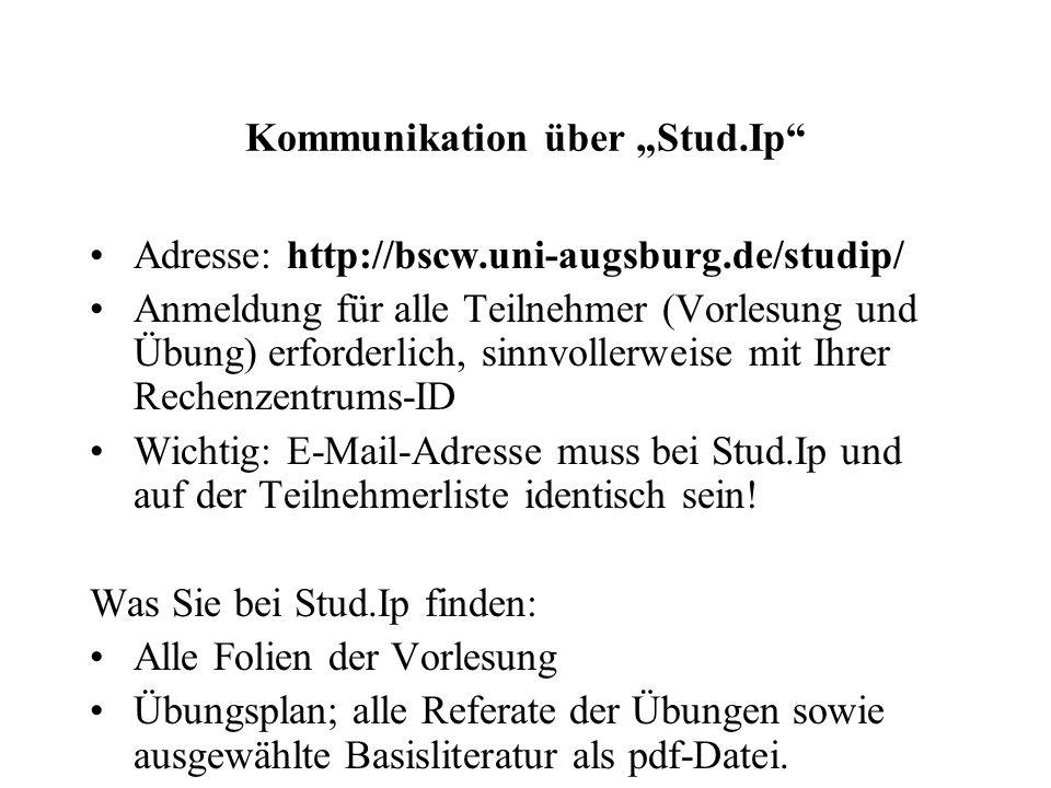 """Kommunikation über """"Stud.Ip Adresse: http://bscw.uni-augsburg.de/studip/ Anmeldung für alle Teilnehmer (Vorlesung und Übung) erforderlich, sinnvollerweise mit Ihrer Rechenzentrums-ID Wichtig: E-Mail-Adresse muss bei Stud.Ip und auf der Teilnehmerliste identisch sein."""