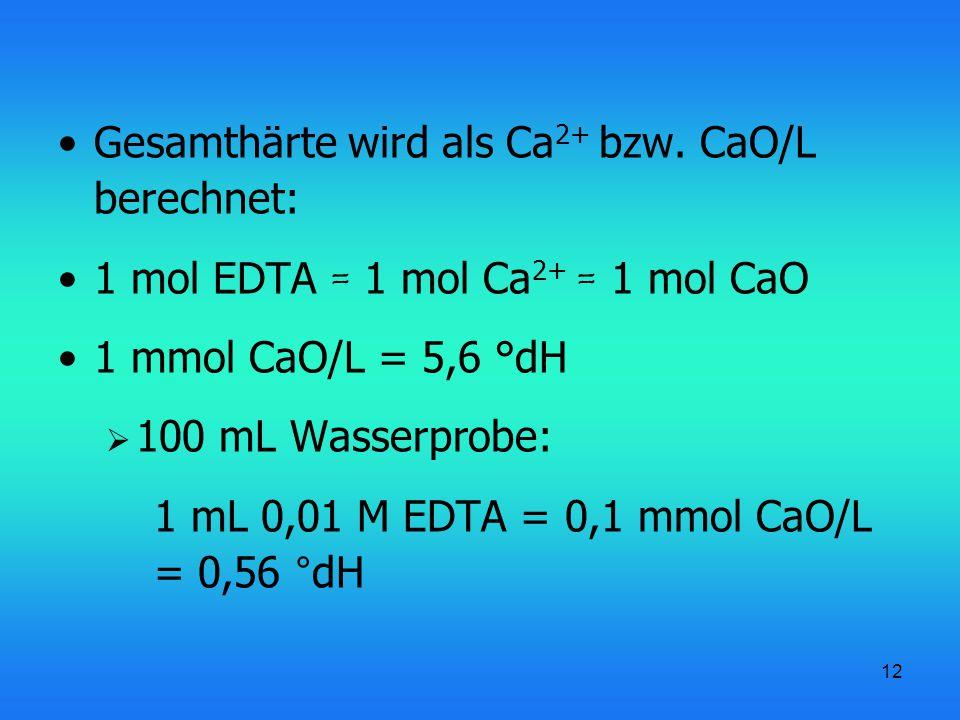 12 Gesamthärte wird als Ca 2+ bzw. CaO/L berechnet: 1 mol EDTA = 1 mol Ca 2+ = 1 mol CaO 1 mmol CaO/L = 5,6 °dH  100 mL Wasserprobe: 1 mL 0,01 M EDTA