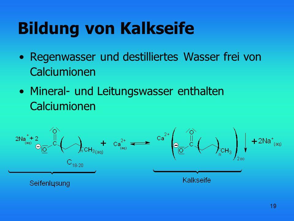 19 Bildung von Kalkseife Regenwasser und destilliertes Wasser frei von Calciumionen Mineral- und Leitungswasser enthalten Calciumionen