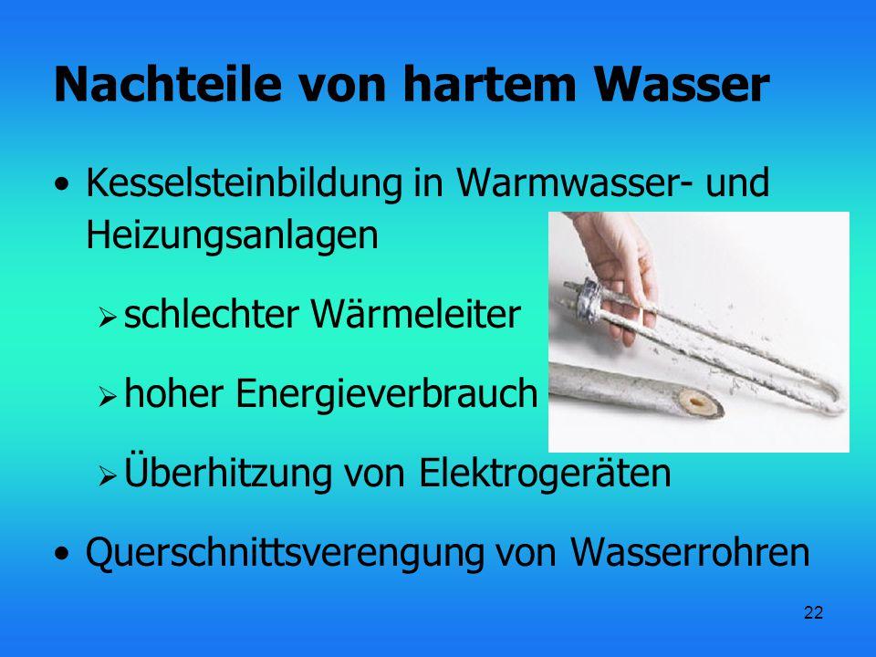 22 Nachteile von hartem Wasser Kesselsteinbildung in Warmwasser- und Heizungsanlagen  schlechter Wärmeleiter  hoher Energieverbrauch  Überhitzung von Elektrogeräten Querschnittsverengung von Wasserrohren