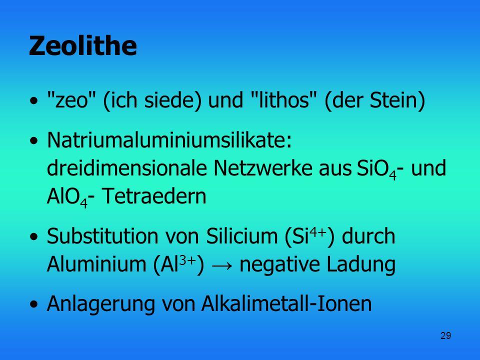 29 Zeolithe zeo (ich siede) und lithos (der Stein) Natriumaluminiumsilikate: dreidimensionale Netzwerke aus SiO 4 - und AlO 4 - Tetraedern Substitution von Silicium (Si 4+ ) durch Aluminium (Al 3+ ) → negative Ladung Anlagerung von Alkalimetall-Ionen