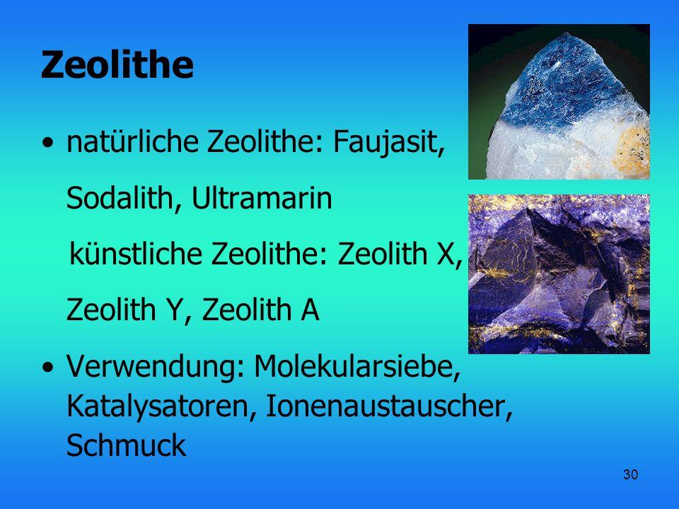30 Zeolithe natürliche Zeolithe: Faujasit, Sodalith, Ultramarin künstliche Zeolithe: Zeolith X, Zeolith Y, Zeolith A Verwendung: Molekularsiebe, Katal