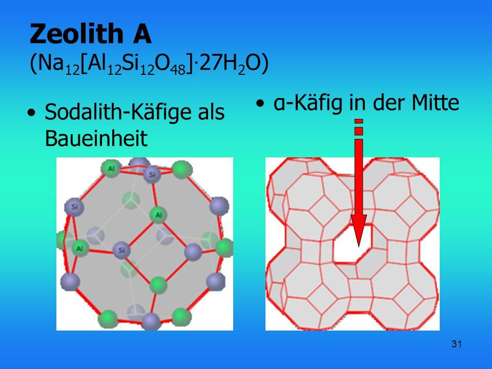 31 Zeolith A (Na 12 [Al 12 Si 12 O 48 ] · 27H 2 O) Sodalith-Käfige als Baueinheit α-Käfig in der Mitte