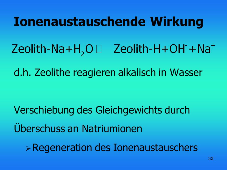 33 Ionenaustauschende Wirkung d.h. Zeolithe reagieren alkalisch in Wasser Verschiebung des Gleichgewichts durch Überschuss an Natriumionen  Regenerat