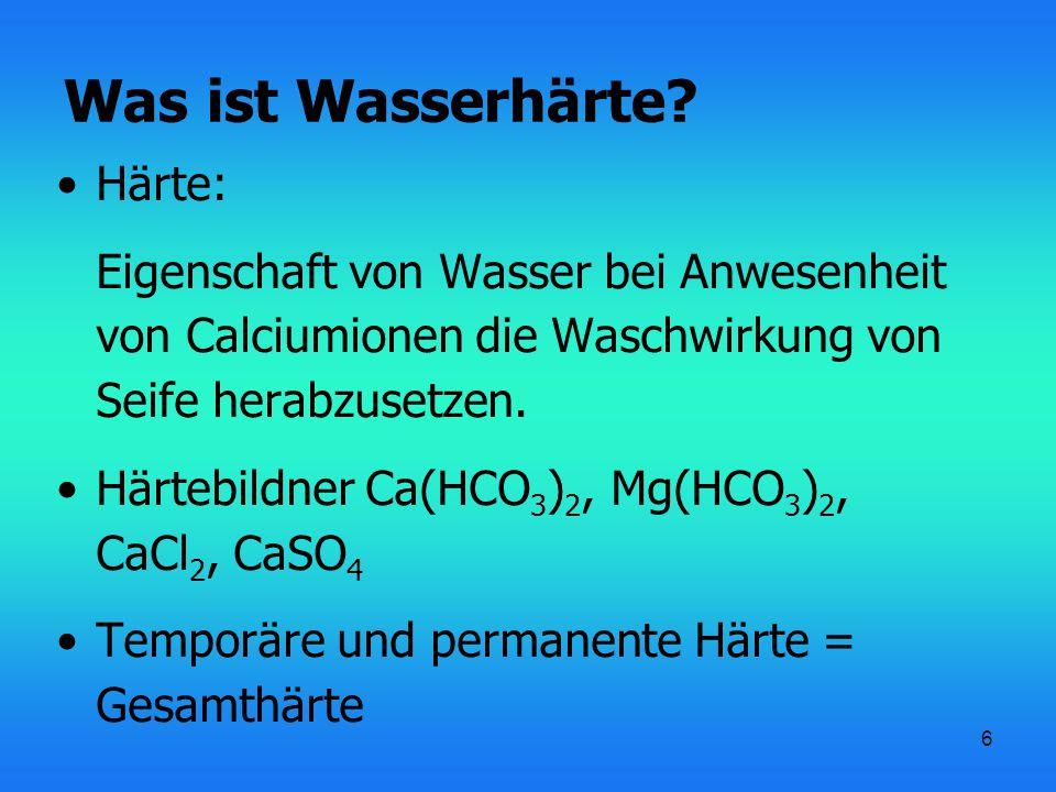 6 Was ist Wasserhärte? Härte: Eigenschaft von Wasser bei Anwesenheit von Calciumionen die Waschwirkung von Seife herabzusetzen. Härtebildner Ca(HCO 3