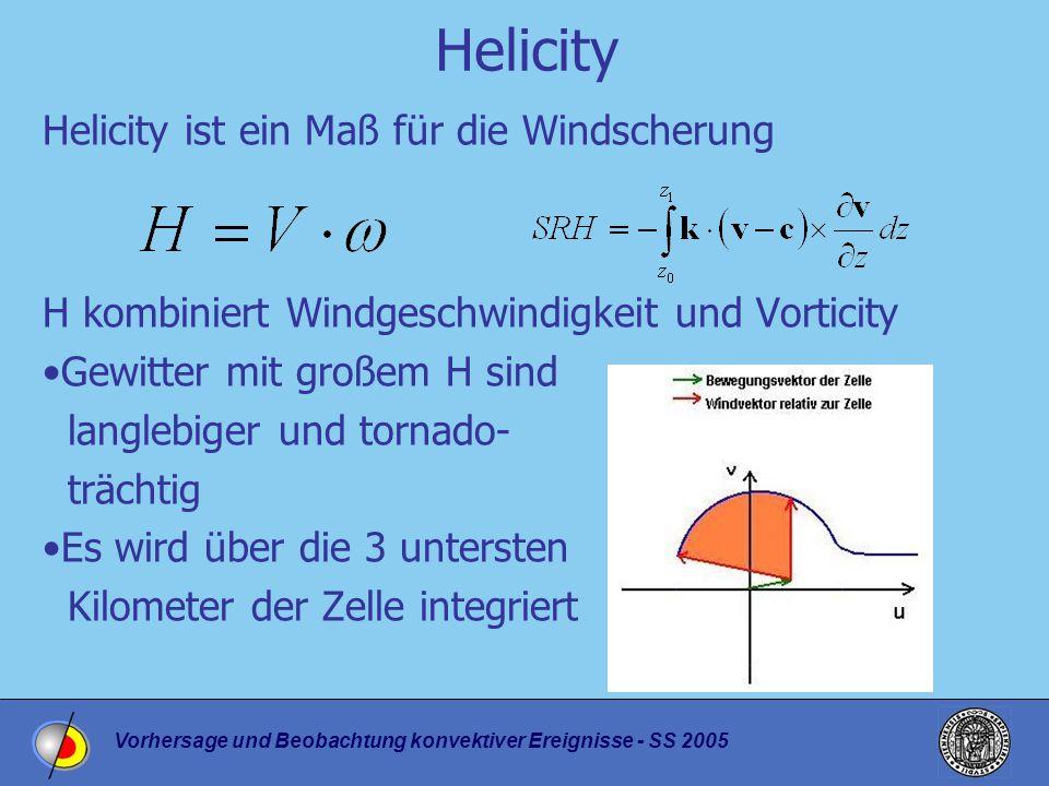 Vorhersage und Beobachtung konvektiver Ereignisse - SS 2005 Helicity Helicity ist ein Maß für die Windscherung H kombiniert Windgeschwindigkeit und Vorticity Gewitter mit großem H sind langlebiger und tornado- trächtig Es wird über die 3 untersten Kilometer der Zelle integriert