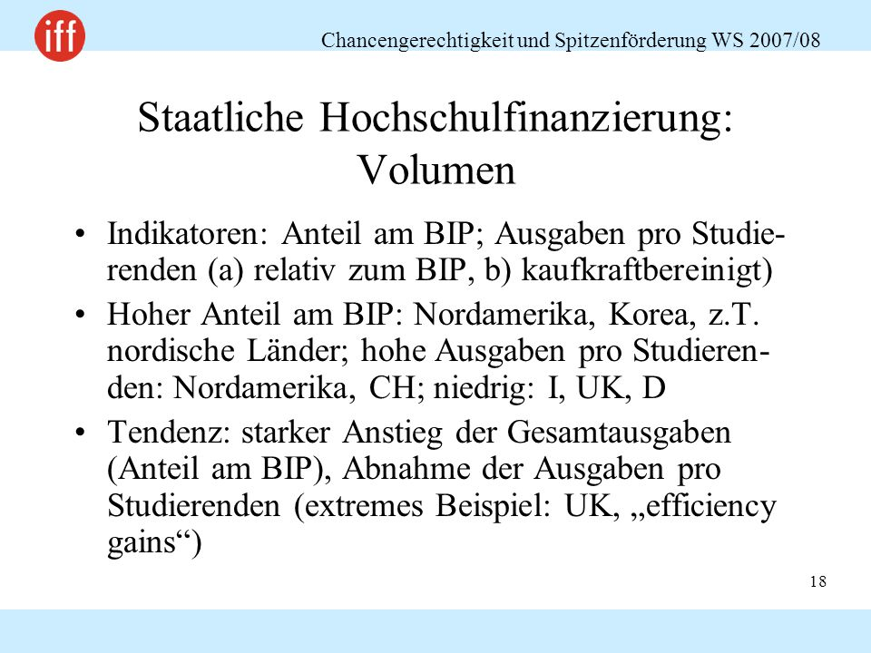 Chancengerechtigkeit und Spitzenförderung WS 2007/08 18 Staatliche Hochschulfinanzierung: Volumen Indikatoren: Anteil am BIP; Ausgaben pro Studie- renden (a) relativ zum BIP, b) kaufkraftbereinigt) Hoher Anteil am BIP: Nordamerika, Korea, z.T.