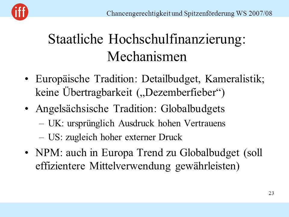 """Chancengerechtigkeit und Spitzenförderung WS 2007/08 23 Staatliche Hochschulfinanzierung: Mechanismen Europäische Tradition: Detailbudget, Kameralistik; keine Übertragbarkeit (""""Dezemberfieber ) Angelsächsische Tradition: Globalbudgets –UK: ursprünglich Ausdruck hohen Vertrauens –US: zugleich hoher externer Druck NPM: auch in Europa Trend zu Globalbudget (soll effizientere Mittelverwendung gewährleisten)"""