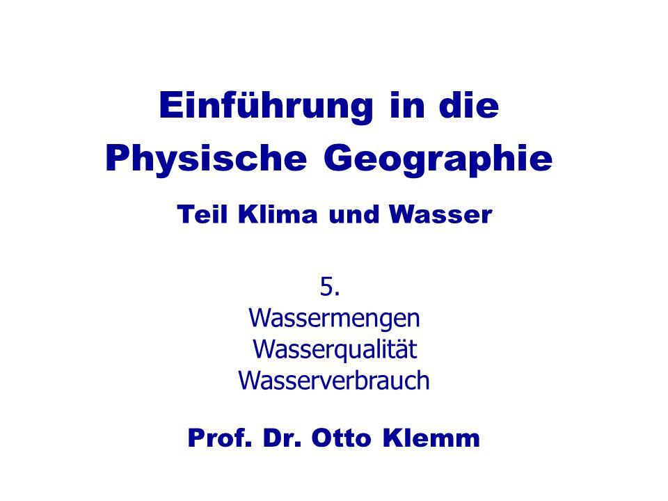 Einführung in die Physische Geographie Prof. Dr. Otto Klemm Teil Klima und Wasser 5. Wassermengen Wasserqualität Wasserverbrauch