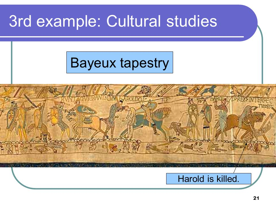 21 3rd example: Cultural studies 1. What is the Doomsday Book Bayeux tapestry Harold is killed.
