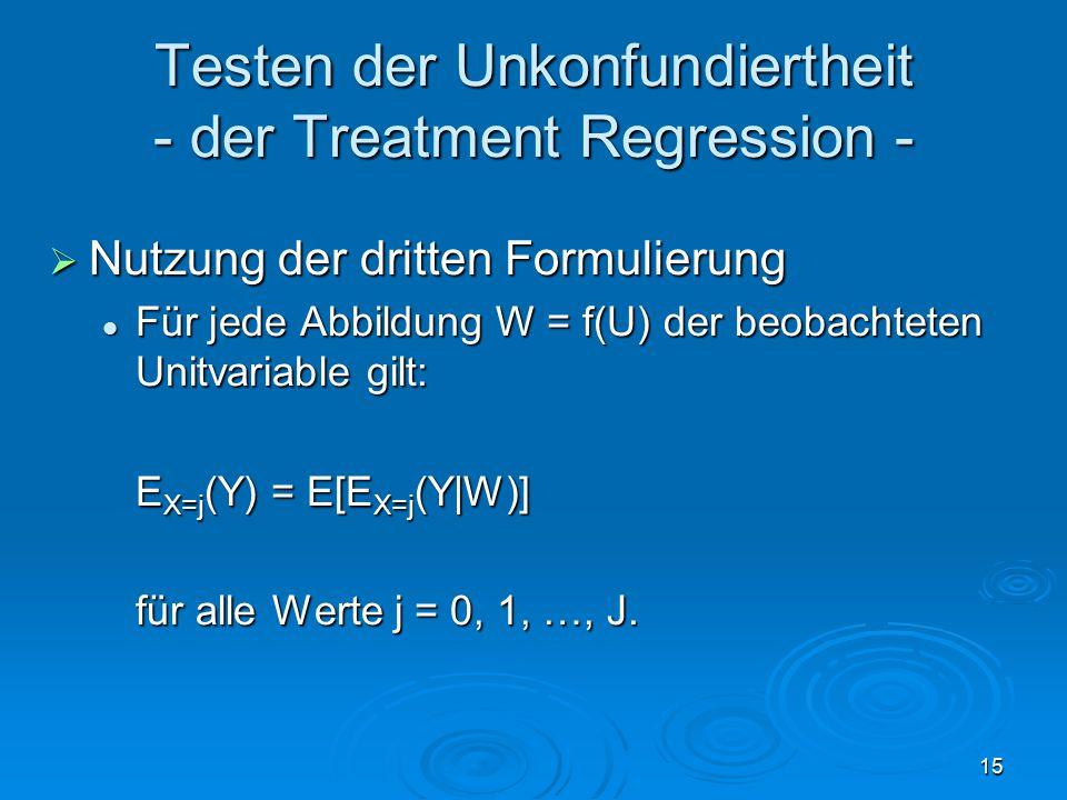 15 Testen der Unkonfundiertheit - der Treatment Regression -  Nutzung der dritten Formulierung Für jede Abbildung W = f(U) der beobachteten Unitvariable gilt: Für jede Abbildung W = f(U) der beobachteten Unitvariable gilt: E X=j (Y) = E[E X=j (Y|W)] für alle Werte j = 0, 1, …, J.