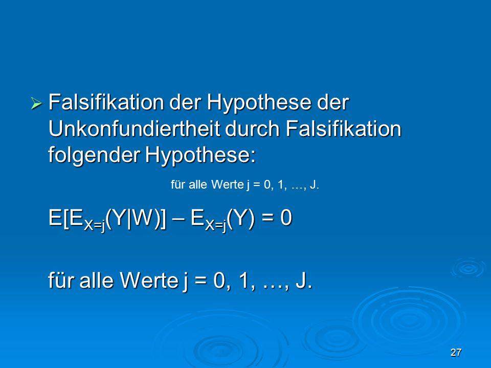27  Falsifikation der Hypothese der Unkonfundiertheit durch Falsifikation folgender Hypothese: E[E X=j (Y|W)] – E X=j (Y) = 0 für alle Werte j = 0, 1