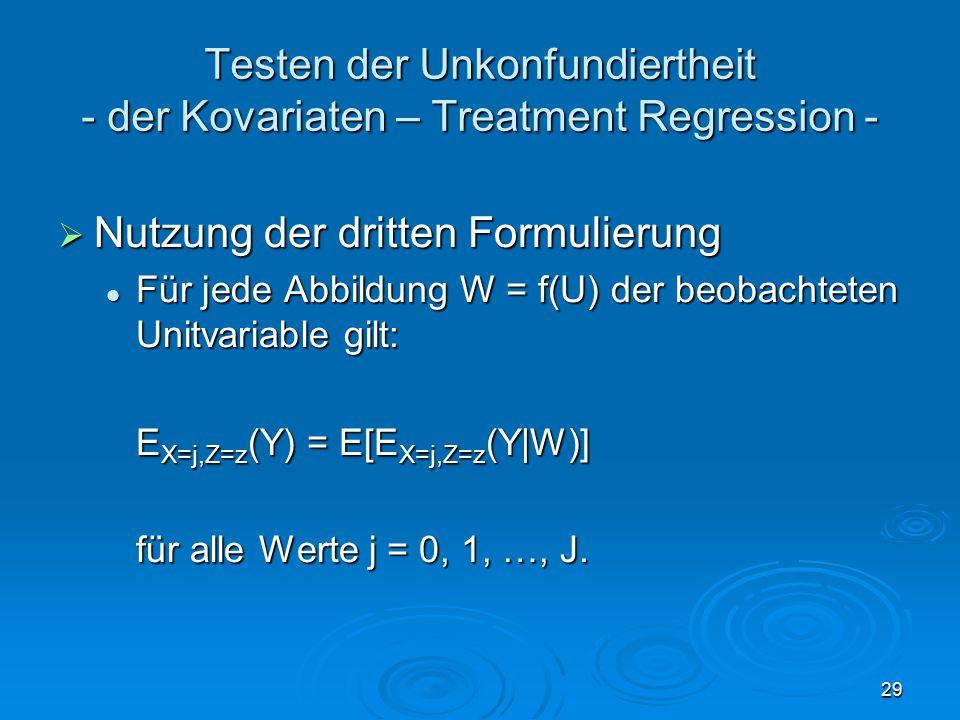 29 Testen der Unkonfundiertheit - der Kovariaten – Treatment Regression -  Nutzung der dritten Formulierung Für jede Abbildung W = f(U) der beobachteten Unitvariable gilt: Für jede Abbildung W = f(U) der beobachteten Unitvariable gilt: E X=j,Z=z (Y) = E[E X=j,Z=z (Y|W)] für alle Werte j = 0, 1, …, J.