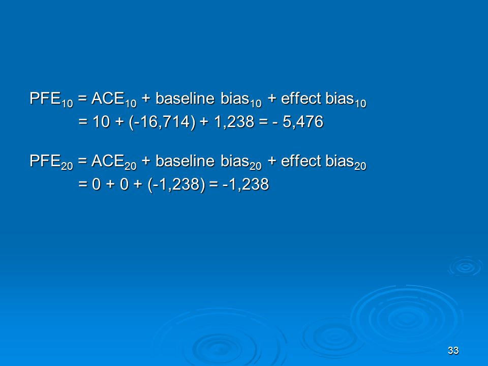 33 PFE 10 = ACE 10 + baseline bias 10 + effect bias 10 = 10 + (-16,714) + 1,238 = - 5,476 = 10 + (-16,714) + 1,238 = - 5,476 PFE 20 = ACE 20 + baseline bias 20 + effect bias 20 = 0 + 0 + (-1,238) = -1,238 = 0 + 0 + (-1,238) = -1,238