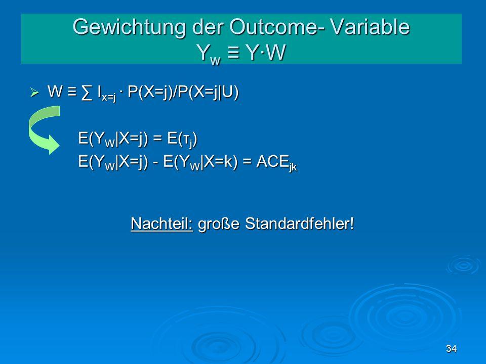 34 Gewichtung der Outcome- Variable Y w ≡ Y·W  W ≡ ∑ I x=j · P(X=j)/P(X=j|U) E(Y W |X=j) = E(τ j ) E(Y W |X=j) - E(Y W |X=k) = ACE jk Nachteil: große Standardfehler!