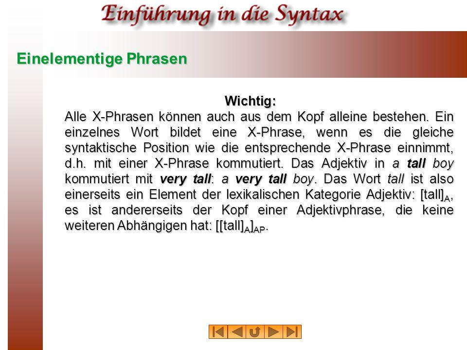 Einelementige Phrasen Wichtig: Alle X-Phrasen können auch aus dem Kopf alleine bestehen. Ein einzelnes Wort bildet eine X-Phrase, wenn es die gleiche