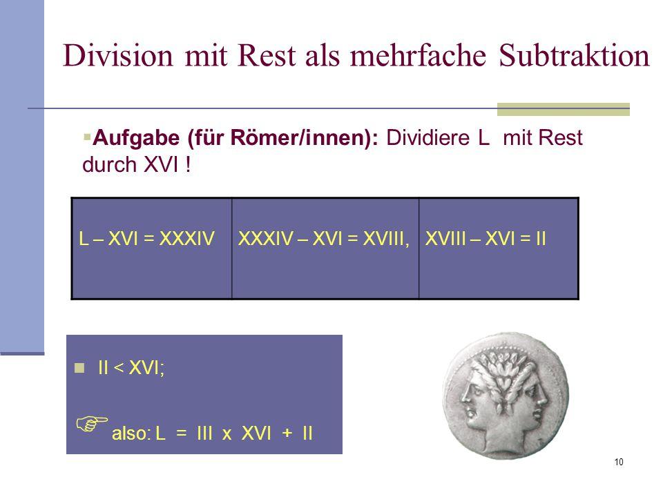 10  Aufgabe (für Römer/innen): Dividiere L mit Rest durch XVI ! II < XVI;  also: L = III x XVI + II Division mit Rest als mehrfache Subtraktion L –